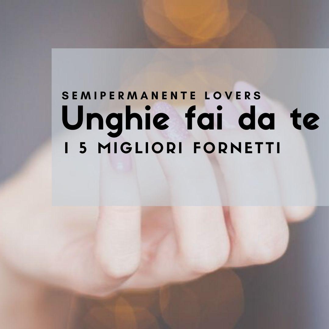 TOP 5 FORNETTI SEMIPERMANENTE: manicure perfetta low-budget